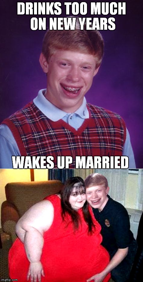 Her new years resolution is to lose weight if he's lucky... | DRINKS TOO MUCH ON NEW YEARS WAKES UP MARRIED | image tagged in bad luck brian,new years,marriage,oops,really fat girl | made w/ Imgflip meme maker