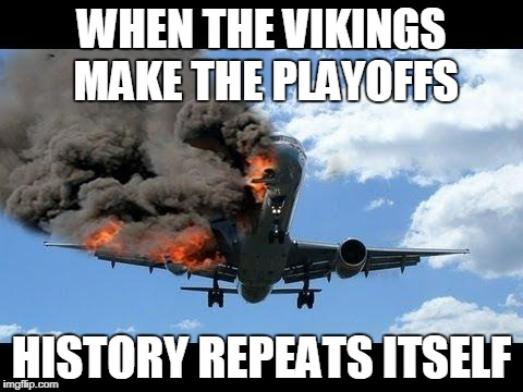 plane crash | WHEN THE VIKINGS MAKE THE PLAYOFFS HISTORY REPEATS ITSELF | image tagged in plane crash | made w/ Imgflip meme maker