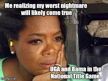 Oprah sad face | Me realizing my worst nightmare will likely come true UGA and Bama in the National Title Game. | image tagged in oprah sad face | made w/ Imgflip meme maker