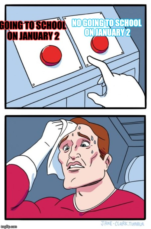Two Buttons Meme | GOING TO SCHOOL ON JANUARY 2 NO GOING TO SCHOOL ON JANUARY 2 | image tagged in memes,two buttons | made w/ Imgflip meme maker