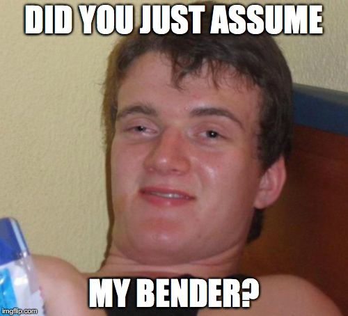 10 Guy Meme | DID YOU JUST ASSUME MY BENDER? | image tagged in memes,10 guy | made w/ Imgflip meme maker
