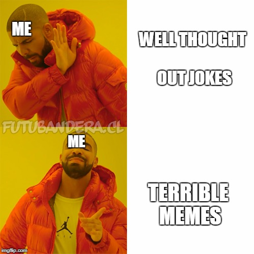 DRAKE | WELL THOUGHT OUT JOKES TERRIBLE MEMES ME ME | image tagged in drake | made w/ Imgflip meme maker