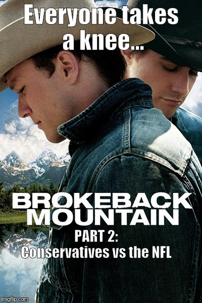 Brokeback Mountain Part 2:  Everyone takes a knee | Everyone takes a knee... PART 2:               Conservatives vs the NFL | image tagged in memes,nfl,conservatives,take a knee,brokeback mountain | made w/ Imgflip meme maker