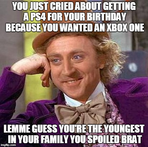 Spoiled, Ungrateful, Naive 10 Year Olds | YOU JUST CRIED ABOUT GETTING A PS4 FOR YOUR BIRTHDAY BECAUSE YOU WANTED AN XBOX ONE LEMME GUESS YOU'RE THE YOUNGEST IN YOUR FAMILY YOU SPOIL | image tagged in memes,creepy condescending wonka,xbox one,xbox,ps4,spoiled brat | made w/ Imgflip meme maker