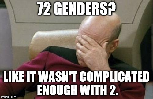 Captain Picard Facepalm Meme | 72 GENDERS? LIKE IT WASN'T COMPLICATED ENOUGH WITH 2. | image tagged in memes,captain picard facepalm | made w/ Imgflip meme maker