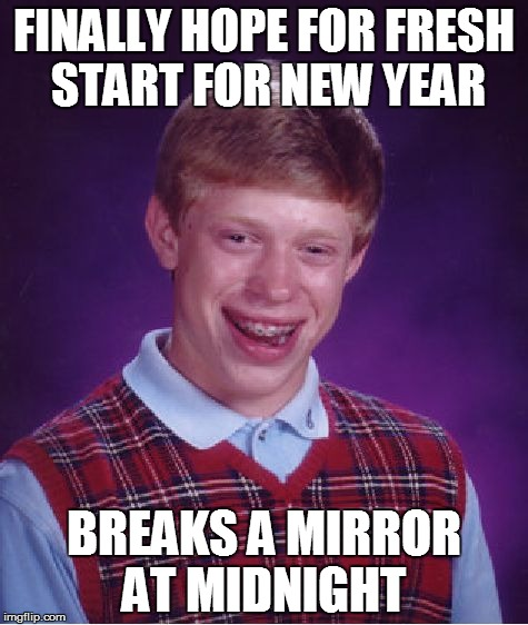 Bad Luck Brian Meme | FINALLY HOPE FOR FRESH START FOR NEW YEAR BREAKS A MIRROR AT MIDNIGHT | image tagged in memes,bad luck brian | made w/ Imgflip meme maker
