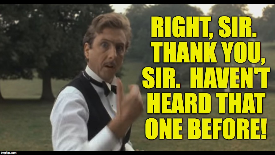 RIGHT, SIR.  THANK YOU, SIR.  HAVEN'T HEARD THAT ONE BEFORE! | made w/ Imgflip meme maker