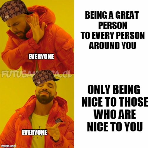 DRAKE | BEING A GREAT PERSON TO EVERY PERSON AROUND YOU ONLY BEING NICE TO THOSE WHO ARE NICE TO YOU EVERYONE EVERYONE | image tagged in drake,scumbag | made w/ Imgflip meme maker