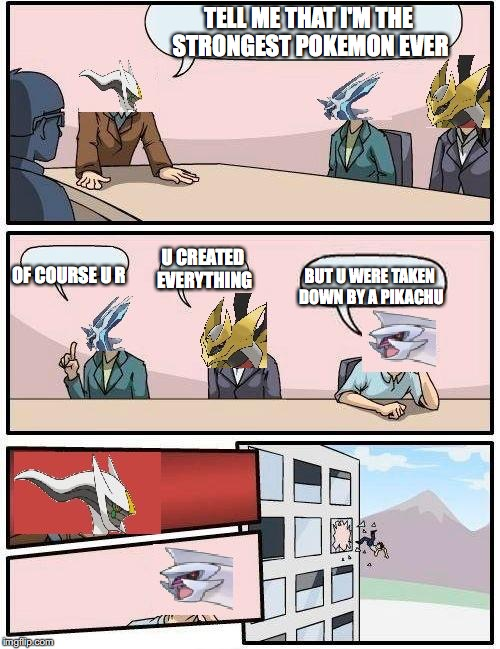 pokemon meeting suggestion | TELL ME THAT I'M THE STRONGEST POKEMON EVER OF COURSE U R U CREATED EVERYTHING BUT U WERE TAKEN DOWN BY A PIKACHU | image tagged in pokemon meeting suggestion | made w/ Imgflip meme maker