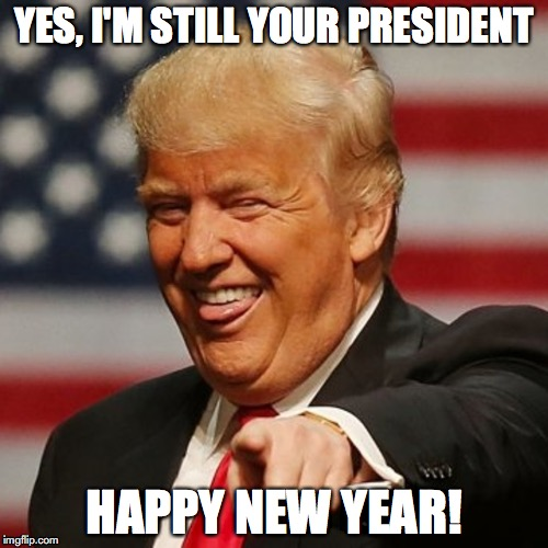 YES, I'M STILL YOUR PRESIDENT HAPPY NEW YEAR! | image tagged in trump,happy new year | made w/ Imgflip meme maker