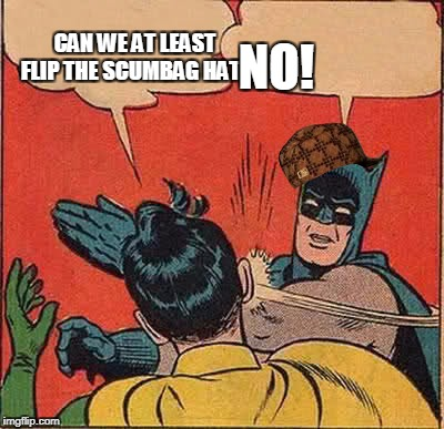 Batman Slapping Robin Meme | CAN WE AT LEAST FLIP THE SCUMBAG HAT? NO! | image tagged in memes,batman slapping robin,scumbag | made w/ Imgflip meme maker