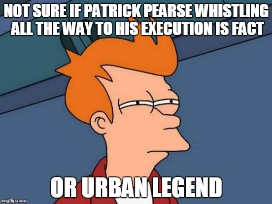 Futurama Fry Meme | NOT SURE IF PATRICK PEARSE WHISTLING ALL THE WAY TO HIS EXECUTION IS FACT OR URBAN LEGEND | image tagged in memes,futurama fry | made w/ Imgflip meme maker