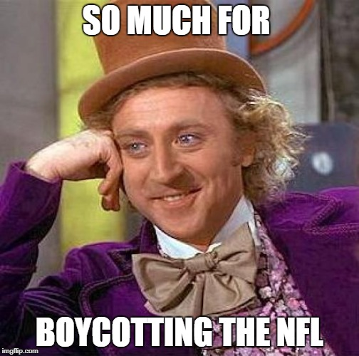 Creepy Condescending Wonka Meme | SO MUCH FOR BOYCOTTING THE NFL | image tagged in memes,creepy condescending wonka | made w/ Imgflip meme maker