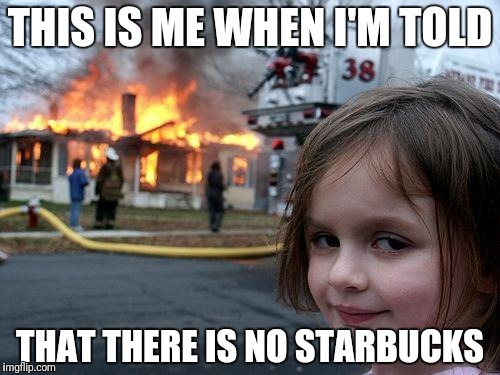 Disaster Girl Meme | THIS IS ME WHEN I'M TOLD THAT THERE IS NO STARBUCKS | image tagged in memes,disaster girl | made w/ Imgflip meme maker