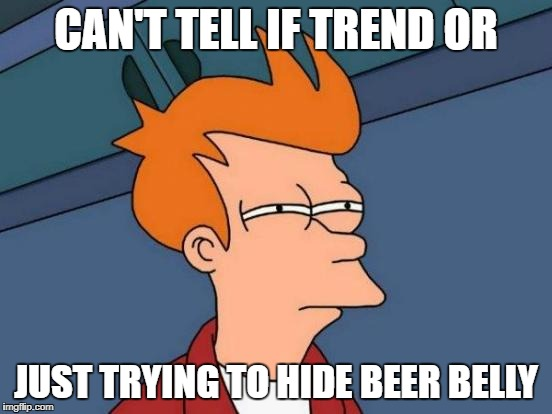 Futurama Fry Meme | CAN'T TELL IF TREND OR JUST TRYING TO HIDE BEER BELLY | image tagged in memes,futurama fry | made w/ Imgflip meme maker