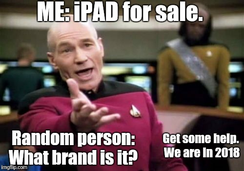 Picard Wtf Meme | ME: iPAD for sale. Random person: What brand is it? Get some help. We are in 2018 | image tagged in memes,picard wtf | made w/ Imgflip meme maker