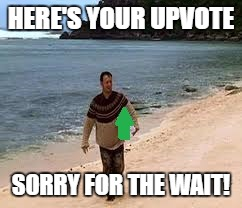 HERE'S YOUR UPVOTE SORRY FOR THE WAIT! | made w/ Imgflip meme maker