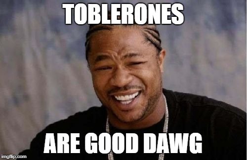Yo Dawg Heard You Meme | TOBLERONES ARE GOOD DAWG | image tagged in memes,yo dawg heard you | made w/ Imgflip meme maker