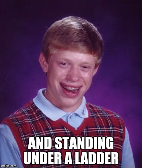 Bad Luck Brian Meme | AND STANDING UNDER A LADDER | image tagged in memes,bad luck brian | made w/ Imgflip meme maker
