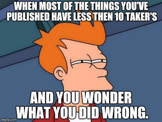 Futurama Fry Meme | WHEN MOST OF THE THINGS YOU'VE PUBLISHED HAVE LESS THEN 10 TAKER'S AND YOU WONDER WHAT YOU DID WRONG. | image tagged in memes,futurama fry | made w/ Imgflip meme maker
