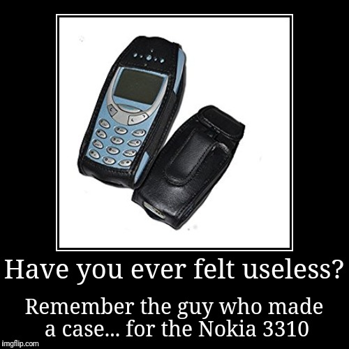 Have you ever felt useless? | Remember the guy who made a case... for the Nokia 3310 | image tagged in funny,demotivationals,nokia 3310,cell phone,phone,useless | made w/ Imgflip demotivational maker