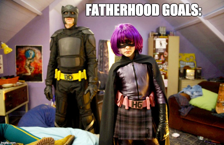 Fatherhood Goals | FATHERHOOD GOALS: | image tagged in fatherhood,kickass,hit girl,big daddy | made w/ Imgflip meme maker