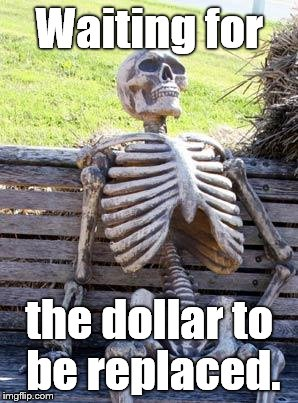 Waiting Skeleton Meme | Waiting for the dollar to be replaced. | image tagged in memes,waiting skeleton | made w/ Imgflip meme maker