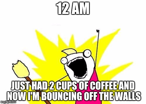 X All The Y Meme | 12 AM JUST HAD 2 CUPS OF COFFEE AND NOW I'M BOUNCING OFF THE WALLS | image tagged in memes,x all the y | made w/ Imgflip meme maker