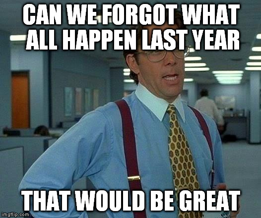 That Would Be Great Meme | CAN WE FORGOT WHAT ALL HAPPEN LAST YEAR THAT WOULD BE GREAT | image tagged in memes,that would be great | made w/ Imgflip meme maker