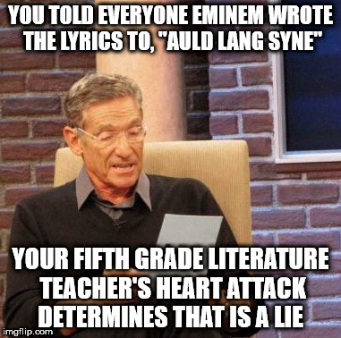 "Maury Lie Detector Meme | YOU TOLD EVERYONE EMINEM WROTE THE LYRICS TO, ""AULD LANG SYNE"" YOUR FIFTH GRADE LITERATURE TEACHER'S HEART ATTACK DETERMINES THAT IS A LIE 