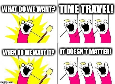What Do We Want | WHAT DO WE WANT? TIME TRAVEL! WHEN DO WE WANT IT? IT DOESN'T MATTER! | image tagged in memes,what do we want | made w/ Imgflip meme maker