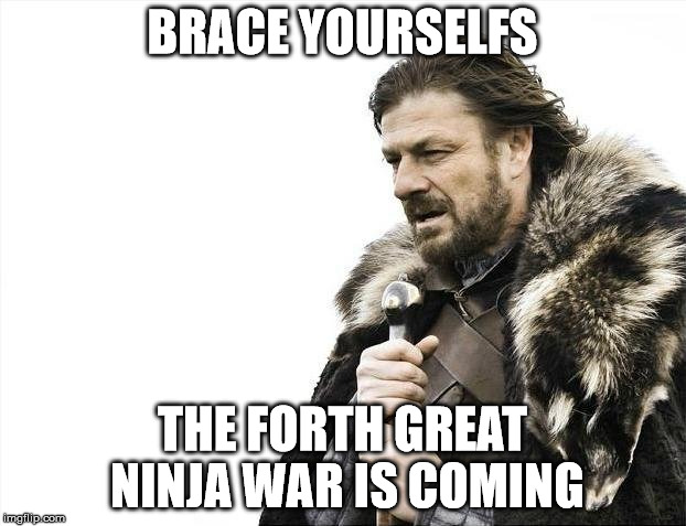Brace Yourselves X is Coming Meme | BRACE YOURSELFS THE FORTH GREAT NINJA WAR IS COMING | image tagged in memes,brace yourselves x is coming | made w/ Imgflip meme maker