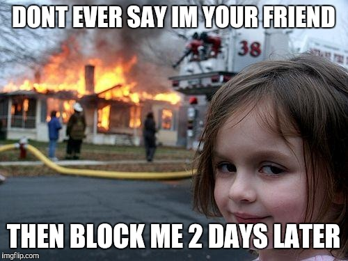Disaster Girl Meme | DONT EVER SAY IM YOUR FRIEND THEN BLOCK ME 2 DAYS LATER | image tagged in memes,disaster girl | made w/ Imgflip meme maker
