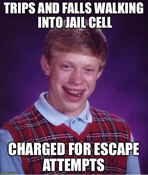 Bad Luck Brian Meme | TRIPS AND FALLS WALKING INTO JAIL CELL CHARGED FOR ESCAPE ATTEMPTS | image tagged in memes,bad luck brian | made w/ Imgflip meme maker