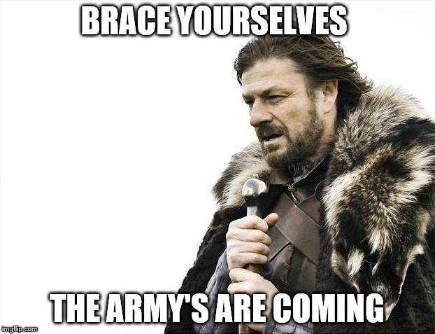 Brace Yourselves X is Coming | BRACE YOURSELVES THE ARMY'S ARE COMING | image tagged in memes,brace yourselves x is coming | made w/ Imgflip meme maker