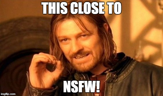 One Does Not Simply Meme | THIS CLOSE TO NSFW! | image tagged in memes,one does not simply | made w/ Imgflip meme maker