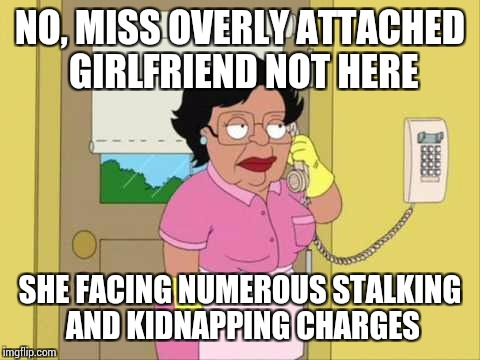 Consuela | NO, MISS OVERLY ATTACHED GIRLFRIEND NOT HERE SHE FACING NUMEROUS STALKING AND KIDNAPPING CHARGES | image tagged in memes,consuela | made w/ Imgflip meme maker