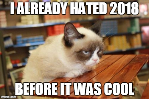 Grumpy Cat Table |  I ALREADY HATED 2018; BEFORE IT WAS COOL | image tagged in memes,grumpy cat table,grumpy cat | made w/ Imgflip meme maker