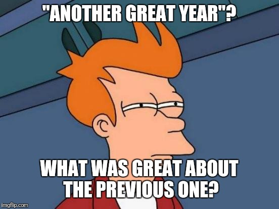 "Another great year? | ""ANOTHER GREAT YEAR""? WHAT WAS GREAT ABOUT THE PREVIOUS ONE? 