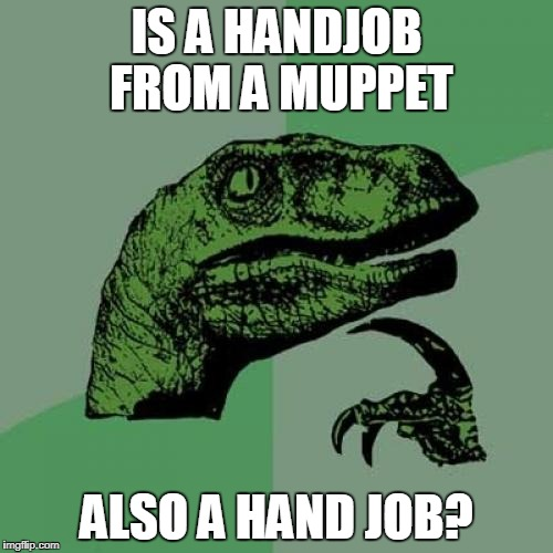 Philosoraptor Meme | IS A HANDJOB FROM A MUPPET ALSO A HAND JOB? | image tagged in memes,philosoraptor | made w/ Imgflip meme maker