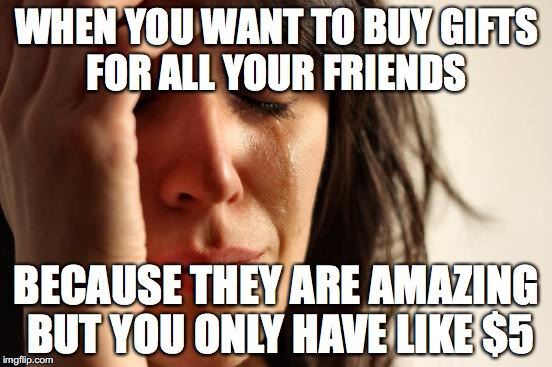 It must happen a lot #3 | WHEN YOU WANT TO BUY GIFTS FOR ALL YOUR FRIENDS BECAUSE THEY ARE AMAZING BUT YOU ONLY HAVE LIKE $5 | image tagged in memes,first world problems,funny memes,funny,too funny | made w/ Imgflip meme maker