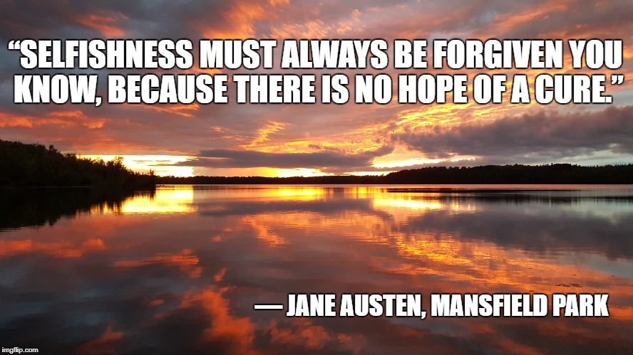 "Selfishness, Jane Austen | ""SELFISHNESS MUST ALWAYS BE FORGIVEN YOU KNOW, BECAUSE THERE IS NO HOPE OF A CURE."" ― JANE AUSTEN, MANSFIELD PARK 