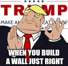Just Right | WHEN YOU BUILD A WALL JUST RIGHT | image tagged in when x just right,donald trump,funny | made w/ Imgflip meme maker