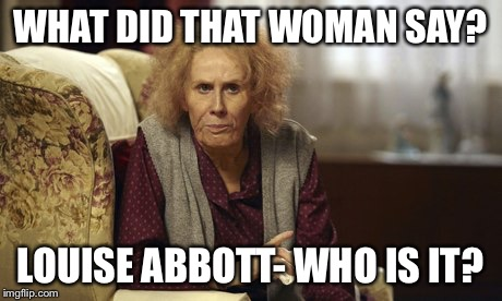 WHAT DID THAT WOMAN SAY? LOUISE ABBOTT- WHO IS IT? | image tagged in nan catherine tate | made w/ Imgflip meme maker