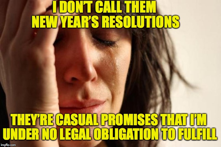 New Year's Resolutions | I DON'T CALL THEM NEW YEAR'S RESOLUTIONS THEY'RE CASUAL PROMISES THAT I'M UNDER NO LEGAL OBLIGATION TO FULFILL | image tagged in new year resolutions,first world problems | made w/ Imgflip meme maker