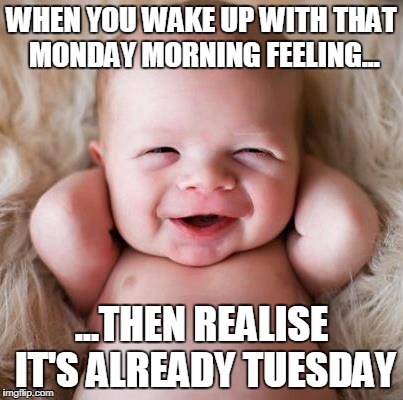 Tuesday Morning Meme | WHEN YOU WAKE UP WITH THAT MONDAY MORNING FEELING... ...THEN REALISE IT'S ALREADY TUESDAY | image tagged in tuesday | made w/ Imgflip meme maker