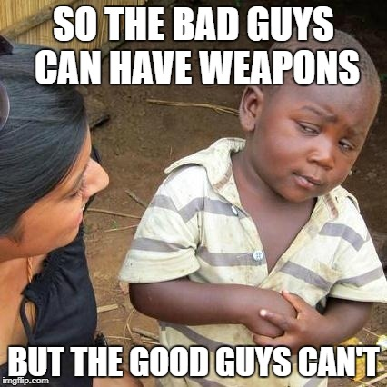 Third World Skeptical Kid Meme | SO THE BAD GUYS CAN HAVE WEAPONS BUT THE GOOD GUYS CAN'T | image tagged in memes,third world skeptical kid | made w/ Imgflip meme maker