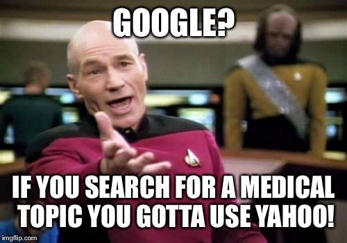Picard Wtf Meme | GOOGLE? IF YOU SEARCH FOR A MEDICAL TOPIC YOU GOTTA USE YAHOO! | image tagged in memes,picard wtf | made w/ Imgflip meme maker