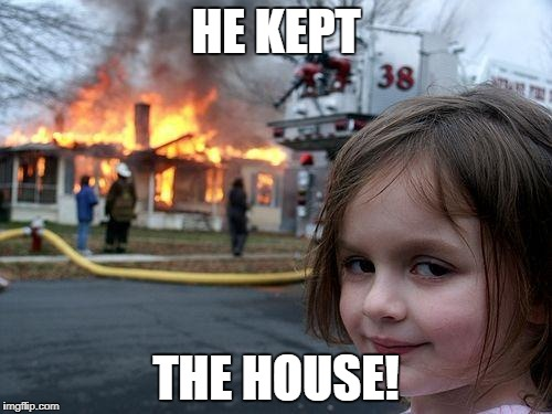 Disaster Girl Meme | HE KEPT THE HOUSE! | image tagged in memes,disaster girl | made w/ Imgflip meme maker