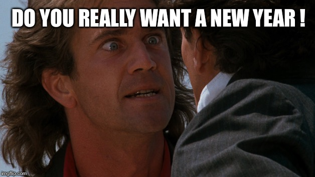 Well that's just fine with me pal | DO YOU REALLY WANT A NEW YEAR ! | image tagged in do you wanna,riggs,lethal weapon,meme | made w/ Imgflip meme maker
